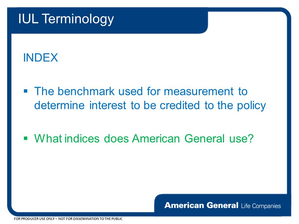 FOR PRODUCER USE ONLY – NOT FOR DISSEMINATION TO THE PUBLIC IUL Terminology INDEX  The benchmark used for measurement to determine interest to be credited to the policy  What indices does American General use