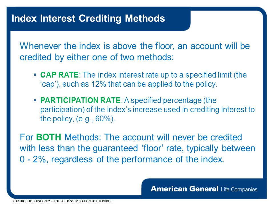FOR PRODUCER USE ONLY – NOT FOR DISSEMINATION TO THE PUBLIC Index Interest Crediting Methods Whenever the index is above the floor, an account will be credited by either one of two methods:  CAP RATE: The index interest rate up to a specified limit (the 'cap'), such as 12% that can be applied to the policy.