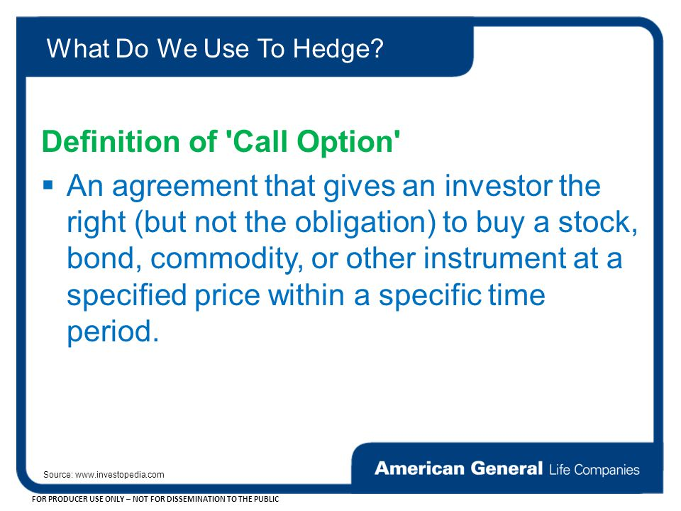 FOR PRODUCER USE ONLY – NOT FOR DISSEMINATION TO THE PUBLIC Definition of Call Option  An agreement that gives an investor the right (but not the obligation) to buy a stock, bond, commodity, or other instrument at a specified price within a specific time period.