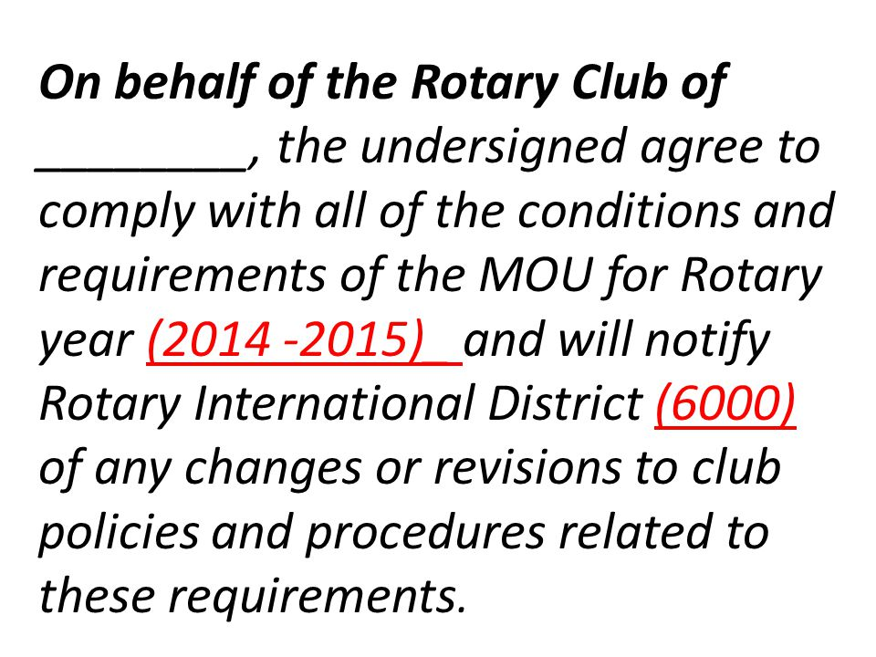 On behalf of the Rotary Club of ________, the undersigned agree to comply with all of the conditions and requirements of the MOU for Rotary year ( )_ and will notify Rotary International District (6000) of any changes or revisions to club policies and procedures related to these requirements.