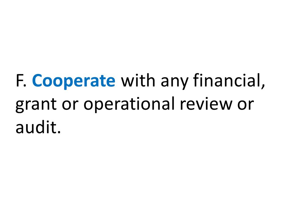 F. Cooperate with any financial, grant or operational review or audit.