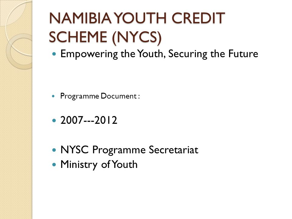 NAMIBIA YOUTH CREDIT SCHEME (NYCS) Empowering the Youth, Securing the Future Programme Document : NYSC Programme Secretariat Ministry of Youth