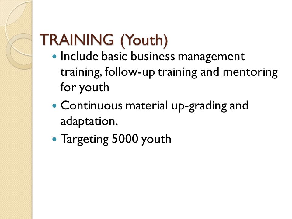 TRAINING (Youth) Include basic business management training, follow-up training and mentoring for youth Continuous material up-grading and adaptation.