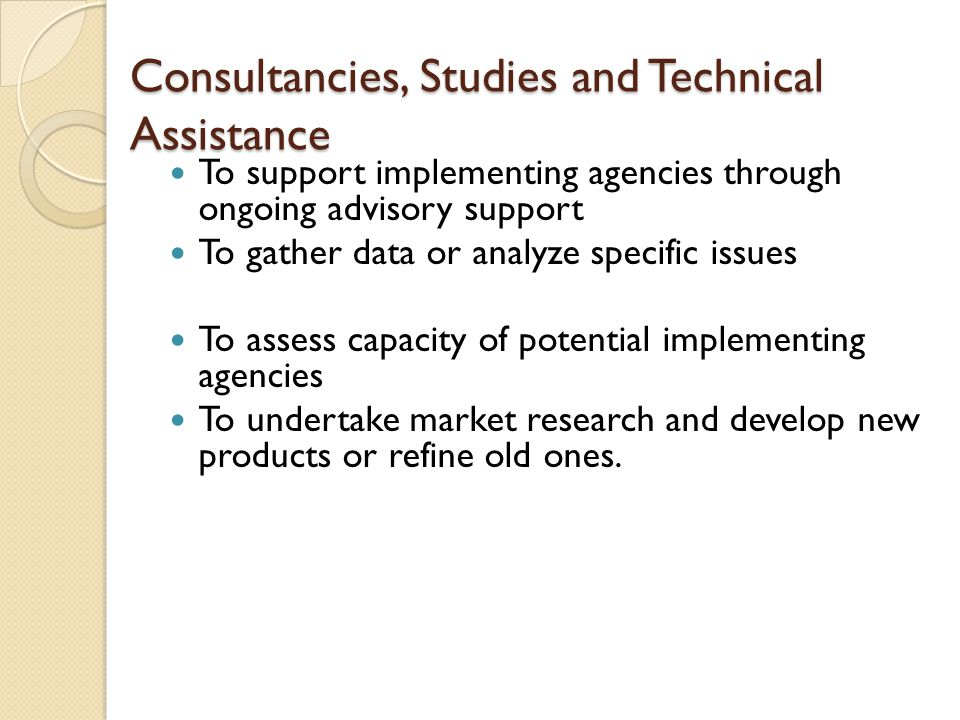Consultancies, Studies and Technical Assistance To support implementing agencies through ongoing advisory support To gather data or analyze specific issues To assess capacity of potential implementing agencies To undertake market research and develop new products or refine old ones.
