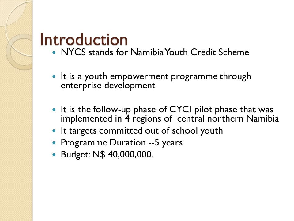 Introduction NYCS stands for Namibia Youth Credit Scheme It is a youth empowerment programme through enterprise development It is the follow-up phase of CYCI pilot phase that was implemented in 4 regions of central northern Namibia It targets committed out of school youth Programme Duration --5 years Budget: N$ 40,000,000.