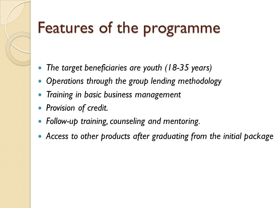 Features of the programme The target beneficiaries are youth (18-35 years) Operations through the group lending methodology Training in basic business management Provision of credit.