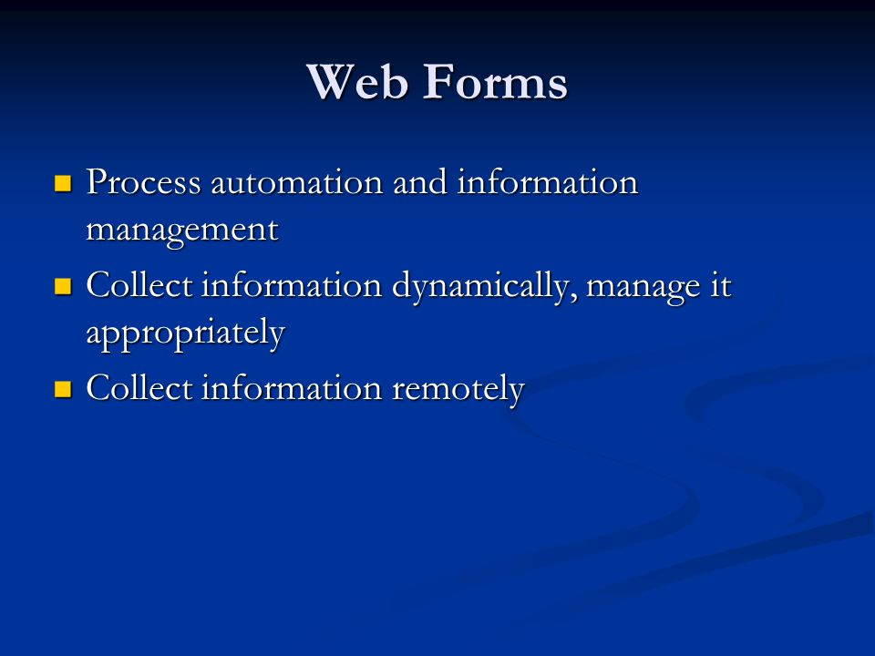 Web Forms Process automation and information management Process automation and information management Collect information dynamically, manage it appropriately Collect information dynamically, manage it appropriately Collect information remotely Collect information remotely