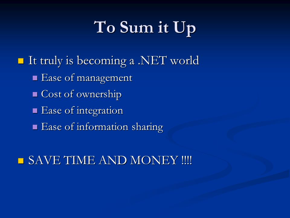 To Sum it Up It truly is becoming a.NET world It truly is becoming a.NET world Ease of management Ease of management Cost of ownership Cost of ownership Ease of integration Ease of integration Ease of information sharing Ease of information sharing SAVE TIME AND MONEY !!!.