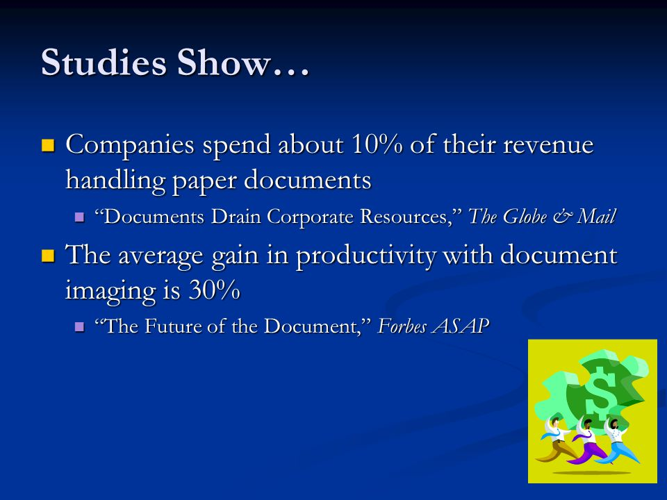 Studies Show… Companies spend about 10% of their revenue handling paper documents Companies spend about 10% of their revenue handling paper documents Documents Drain Corporate Resources, The Globe & Mail Documents Drain Corporate Resources, The Globe & Mail The average gain in productivity with document imaging is 30% The average gain in productivity with document imaging is 30% The Future of the Document, Forbes ASAP The Future of the Document, Forbes ASAP