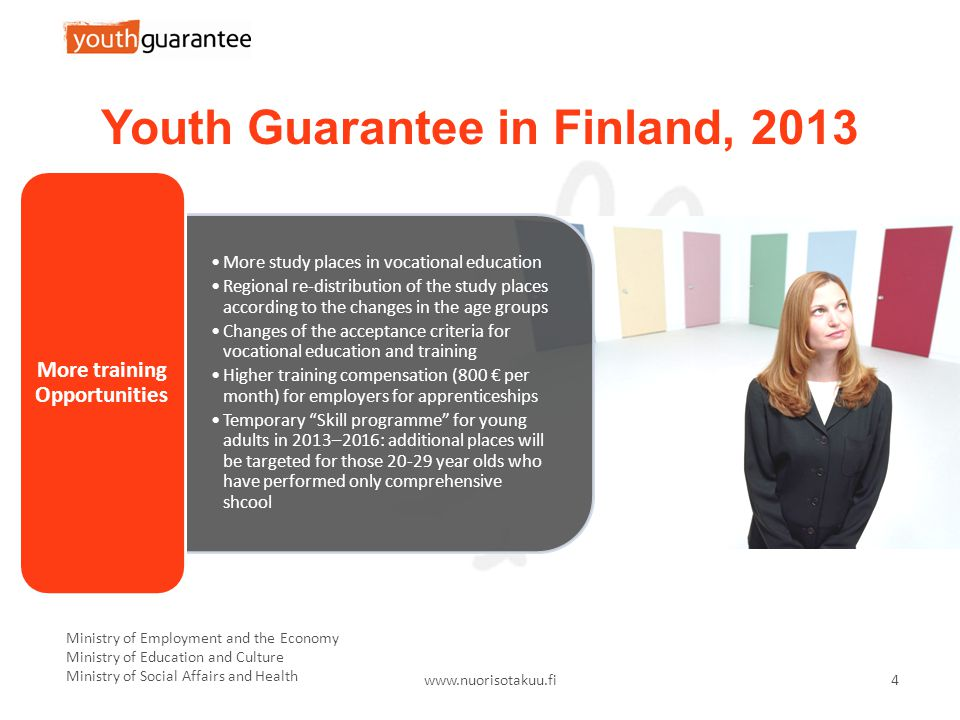 Ministry of Employment and the Economy Ministry of Education and Culture Ministry of Social Affairs and Health   4 Youth Guarantee in Finland, 2013 More study places in vocational education Regional re-distribution of the study places according to the changes in the age groups Changes of the acceptance criteria for vocational education and training Higher training compensation (800 € per month) for employers for apprenticeships Temporary Skill programme for young adults in 2013–2016: additional places will be targeted for those year olds who have performed only comprehensive shcool More training Opportunities