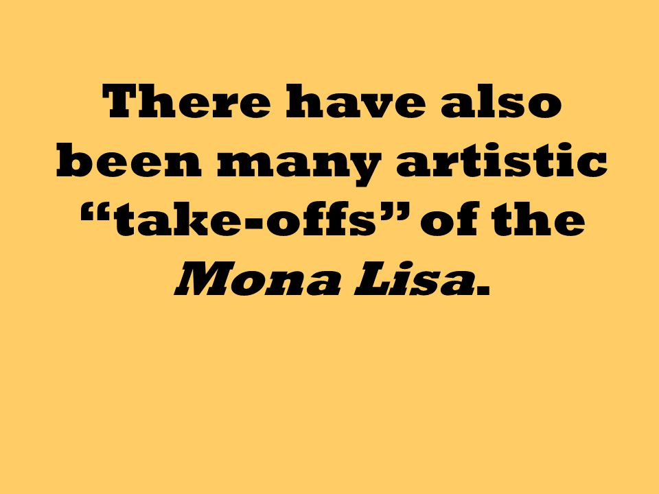 There have also been many artistic take-offs of the Mona Lisa.
