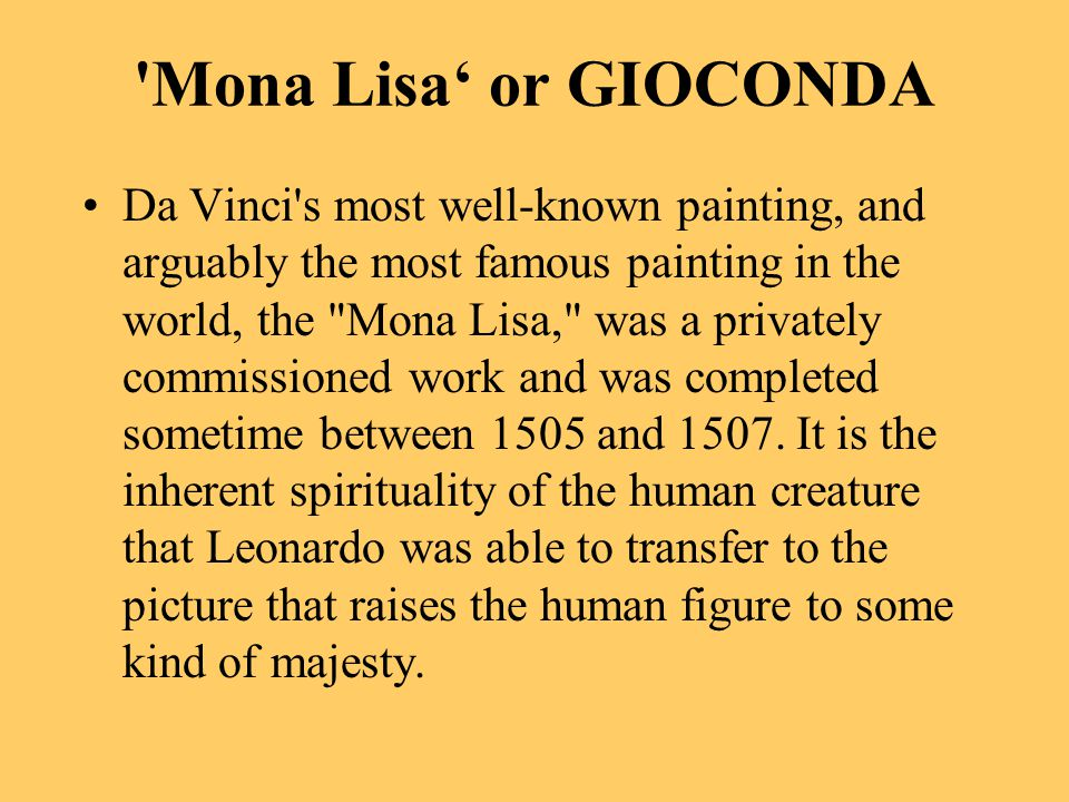 Mona Lisa' or GIOCONDA Da Vinci s most well-known painting, and arguably the most famous painting in the world, the Mona Lisa, was a privately commissioned work and was completed sometime between 1505 and 1507.