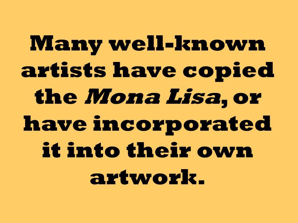 Many well-known artists have copied the Mona Lisa, or have incorporated it into their own artwork.