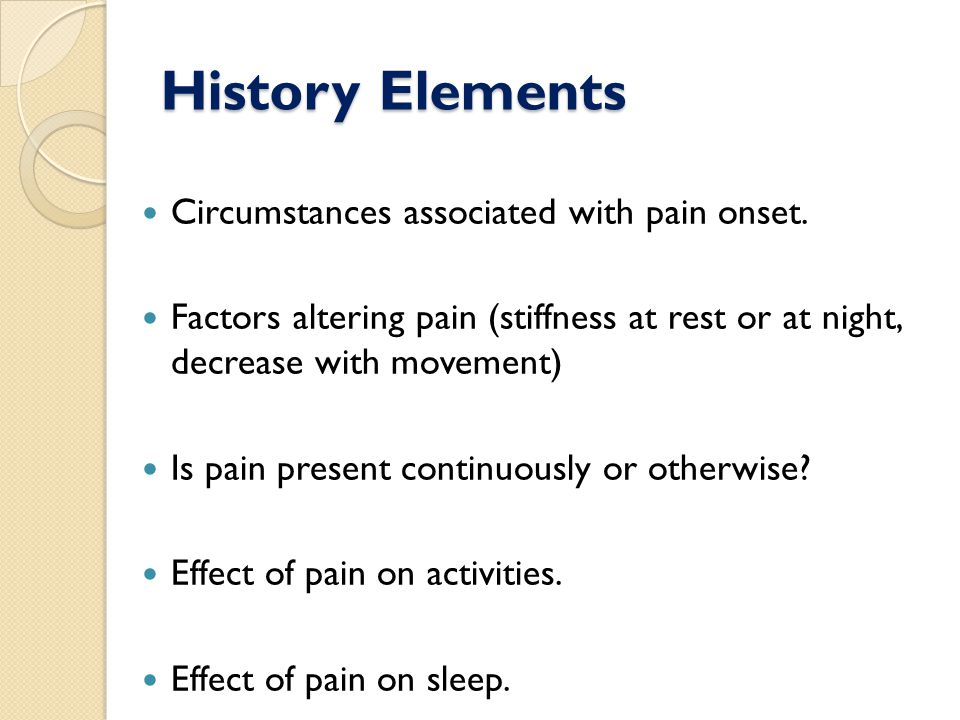 History Elements Circumstances associated with pain onset.