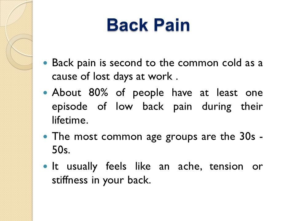 Back Pain Back pain is second to the common cold as a cause of lost days at work.