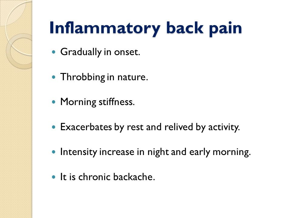 Inflammatory back pain Gradually in onset. Throbbing in nature.