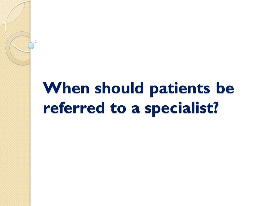 When should patients be referred to a specialist