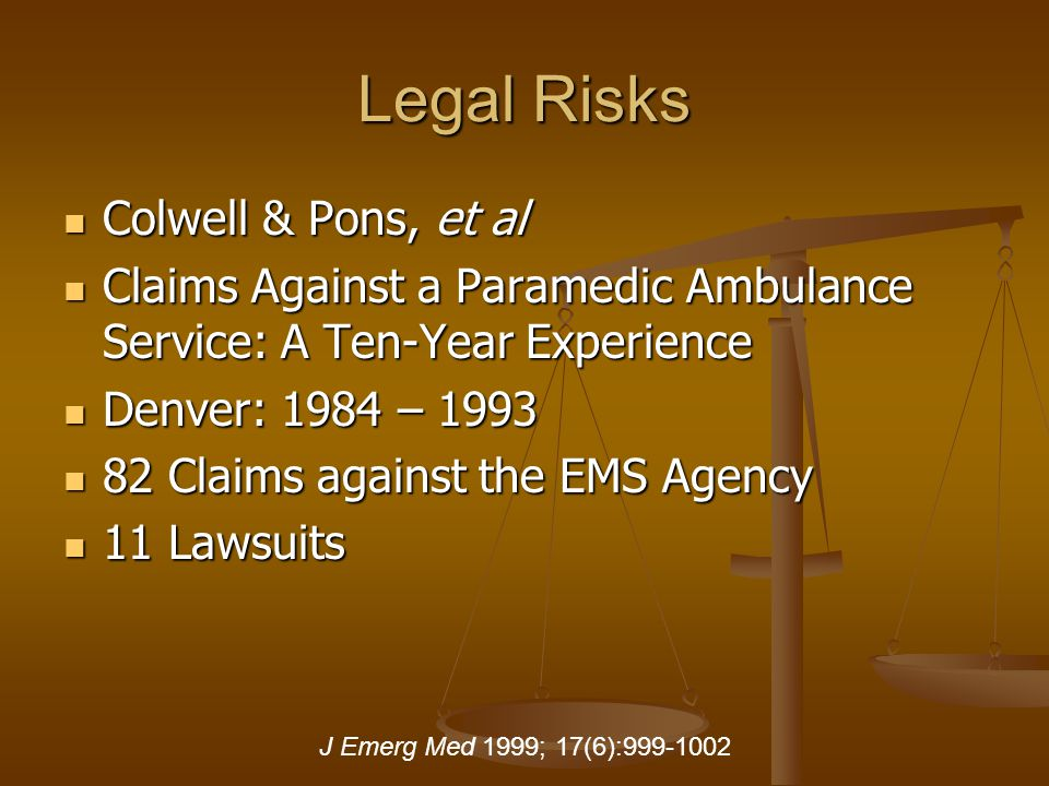 Legal Risks Colwell & Pons, et al Colwell & Pons, et al Claims Against a Paramedic Ambulance Service: A Ten-Year Experience Claims Against a Paramedic Ambulance Service: A Ten-Year Experience Denver: 1984 – 1993 Denver: 1984 – 1993 82 Claims against the EMS Agency 82 Claims against the EMS Agency 11 Lawsuits 11 Lawsuits J Emerg Med 1999; 17(6):999-1002