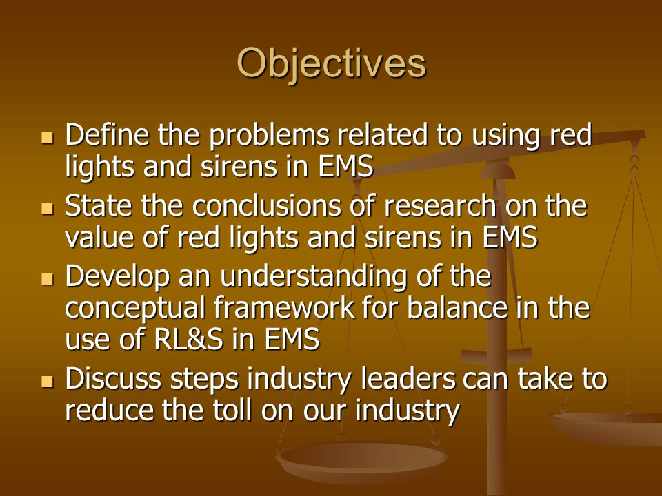Objectives Define the problems related to using red lights and sirens in EMS Define the problems related to using red lights and sirens in EMS State the conclusions of research on the value of red lights and sirens in EMS State the conclusions of research on the value of red lights and sirens in EMS Develop an understanding of the conceptual framework for balance in the use of RL&S in EMS Develop an understanding of the conceptual framework for balance in the use of RL&S in EMS Discuss steps industry leaders can take to reduce the toll on our industry Discuss steps industry leaders can take to reduce the toll on our industry