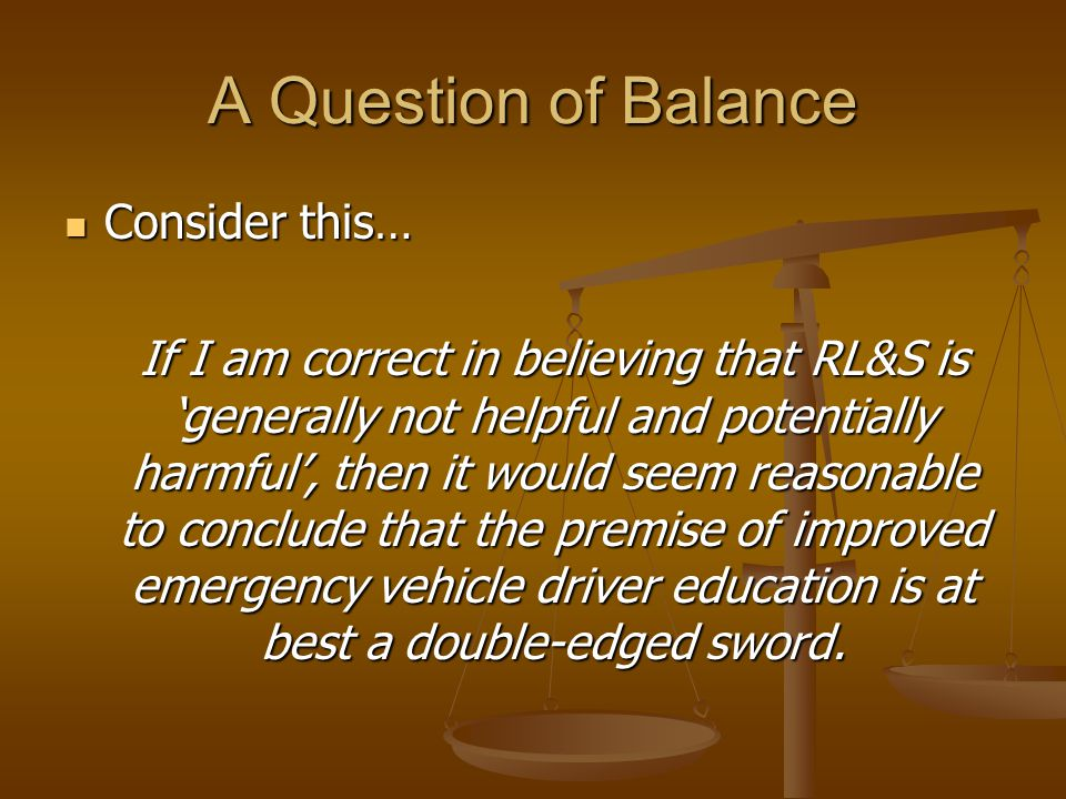 A Question of Balance Consider this… Consider this… If I am correct in believing that RL&S is 'generally not helpful and potentially harmful', then it would seem reasonable to conclude that the premise of improved emergency vehicle driver education is at best a double-edged sword.