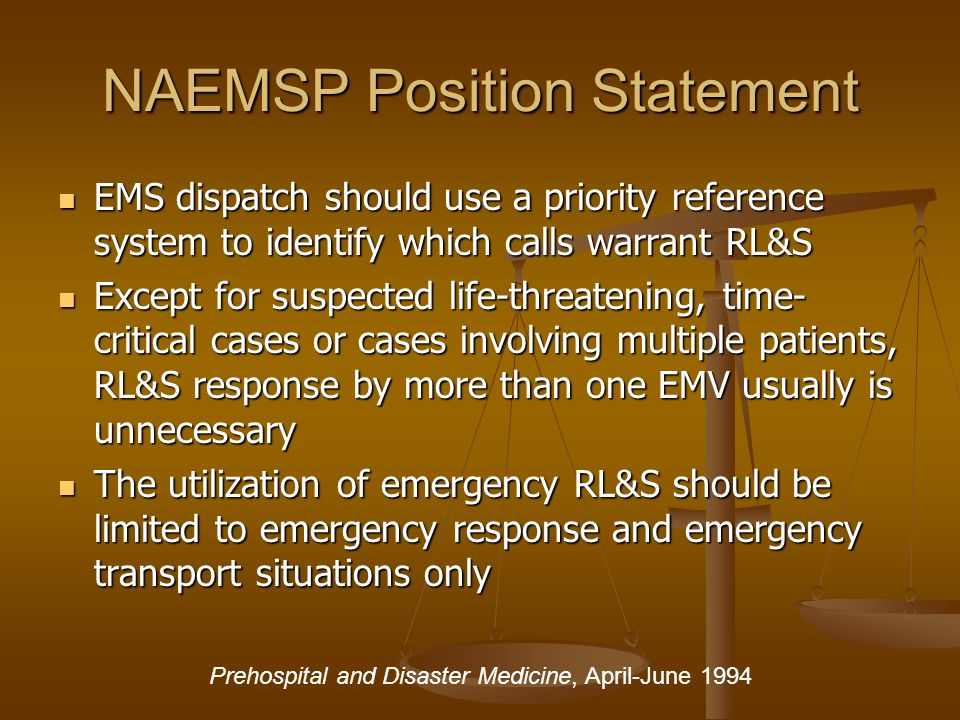 NAEMSP Position Statement EMS dispatch should use a priority reference system to identify which calls warrant RL&S EMS dispatch should use a priority reference system to identify which calls warrant RL&S Except for suspected life-threatening, time- critical cases or cases involving multiple patients, RL&S response by more than one EMV usually is unnecessary Except for suspected life-threatening, time- critical cases or cases involving multiple patients, RL&S response by more than one EMV usually is unnecessary The utilization of emergency RL&S should be limited to emergency response and emergency transport situations only The utilization of emergency RL&S should be limited to emergency response and emergency transport situations only Prehospital and Disaster Medicine, April-June 1994