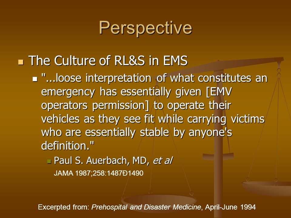 Perspective The Culture of RL&S in EMS The Culture of RL&S in EMS ...loose interpretation of what constitutes an emergency has essentially given [EMV operators permission] to operate their vehicles as they see fit while carrying victims who are essentially stable by anyone s definition. ...loose interpretation of what constitutes an emergency has essentially given [EMV operators permission] to operate their vehicles as they see fit while carrying victims who are essentially stable by anyone s definition. Paul S.