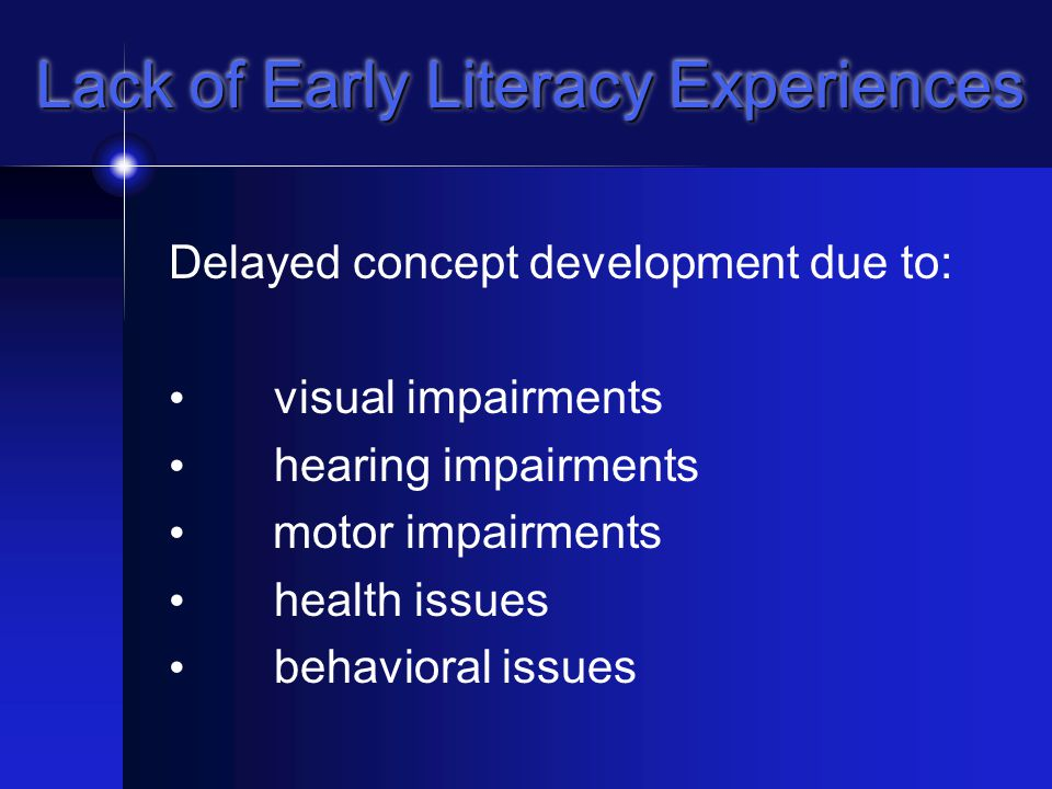 Lack of Early Literacy Experiences Child may not oversee parents and siblings reading newspapers, writing out grocery lists, and reading books May not hear or process language in stories being read aloud For medically fragile children, medical interventions often take precedence over other learning opportunities, including literacy