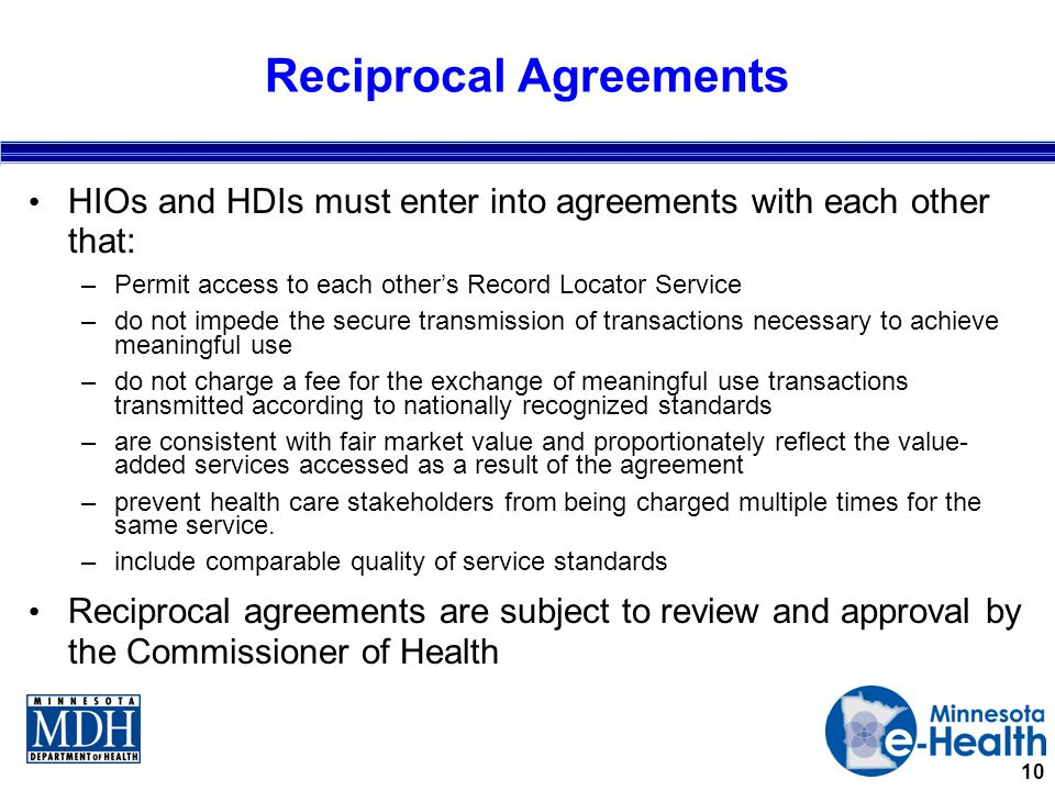 10 Reciprocal Agreements HIOs and HDIs must enter into agreements with each other that: –Permit access to each other's Record Locator Service –do not impede the secure transmission of transactions necessary to achieve meaningful use –do not charge a fee for the exchange of meaningful use transactions transmitted according to nationally recognized standards –are consistent with fair market value and proportionately reflect the value- added services accessed as a result of the agreement –prevent health care stakeholders from being charged multiple times for the same service.