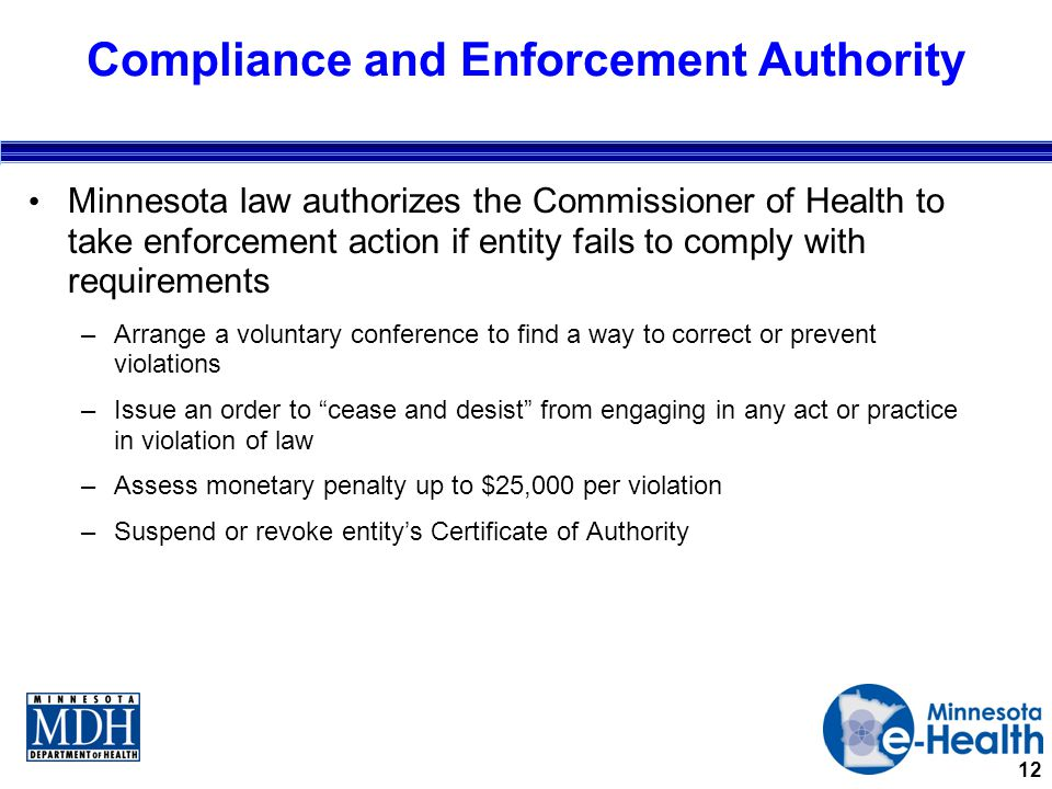12 Compliance and Enforcement Authority Minnesota law authorizes the Commissioner of Health to take enforcement action if entity fails to comply with requirements –Arrange a voluntary conference to find a way to correct or prevent violations –Issue an order to cease and desist from engaging in any act or practice in violation of law –Assess monetary penalty up to $25,000 per violation –Suspend or revoke entity's Certificate of Authority