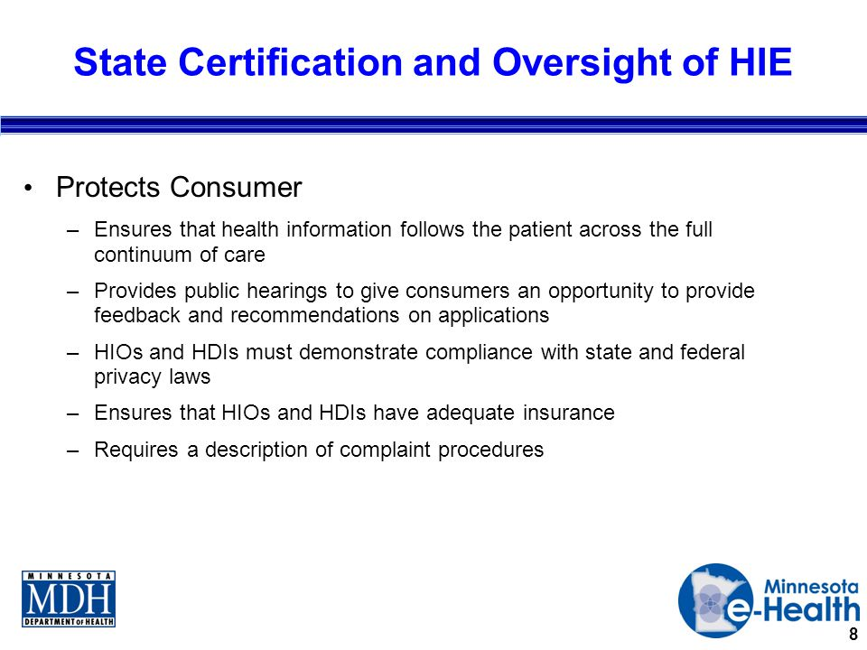 8 State Certification and Oversight of HIE Protects Consumer –Ensures that health information follows the patient across the full continuum of care –Provides public hearings to give consumers an opportunity to provide feedback and recommendations on applications –HIOs and HDIs must demonstrate compliance with state and federal privacy laws –Ensures that HIOs and HDIs have adequate insurance –Requires a description of complaint procedures