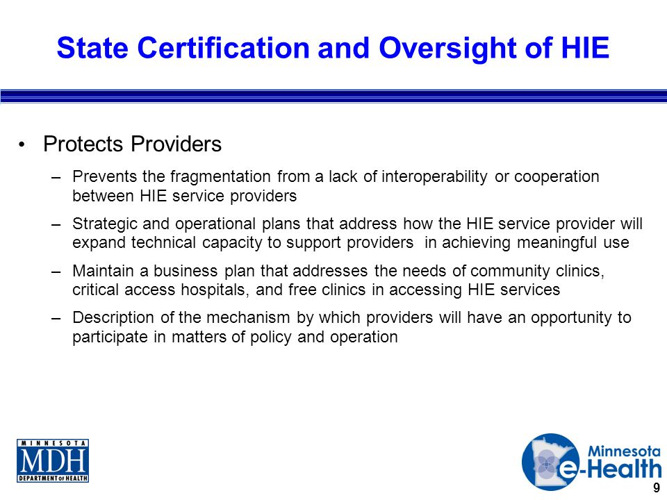 9 State Certification and Oversight of HIE Protects Providers –Prevents the fragmentation from a lack of interoperability or cooperation between HIE service providers –Strategic and operational plans that address how the HIE service provider will expand technical capacity to support providers in achieving meaningful use –Maintain a business plan that addresses the needs of community clinics, critical access hospitals, and free clinics in accessing HIE services –Description of the mechanism by which providers will have an opportunity to participate in matters of policy and operation