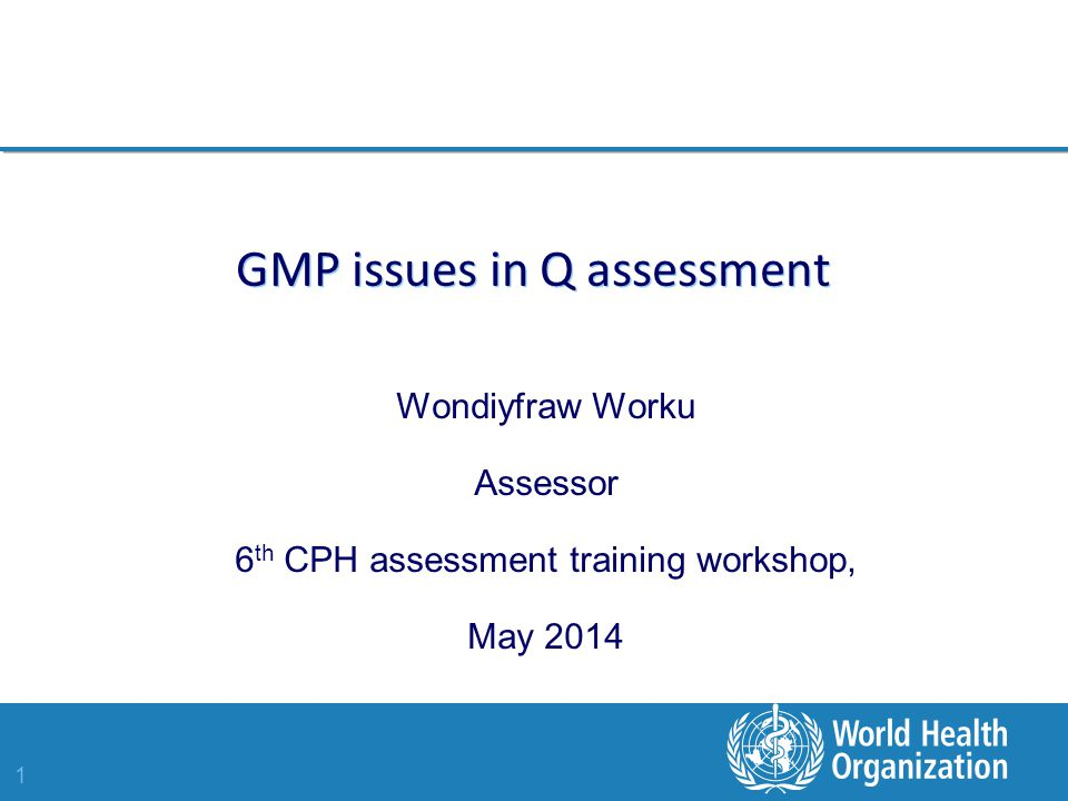 1 GMP issues in Q assessment Wondiyfraw Worku Assessor 6 th CPH assessment training workshop, May 2014