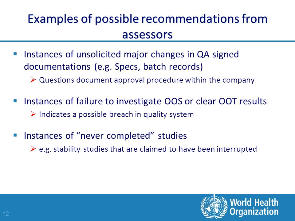12 Examples of possible recommendations from assessors  Instances of unsolicited major changes in QA signed documentations (e.g.