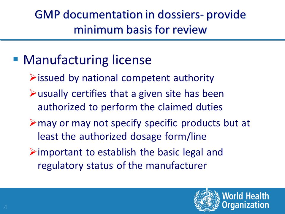 4 GMP documentation in dossiers- provide minimum basis for review  Manufacturing license  issued by national competent authority  usually certifies that a given site has been authorized to perform the claimed duties  may or may not specify specific products but at least the authorized dosage form/line  important to establish the basic legal and regulatory status of the manufacturer
