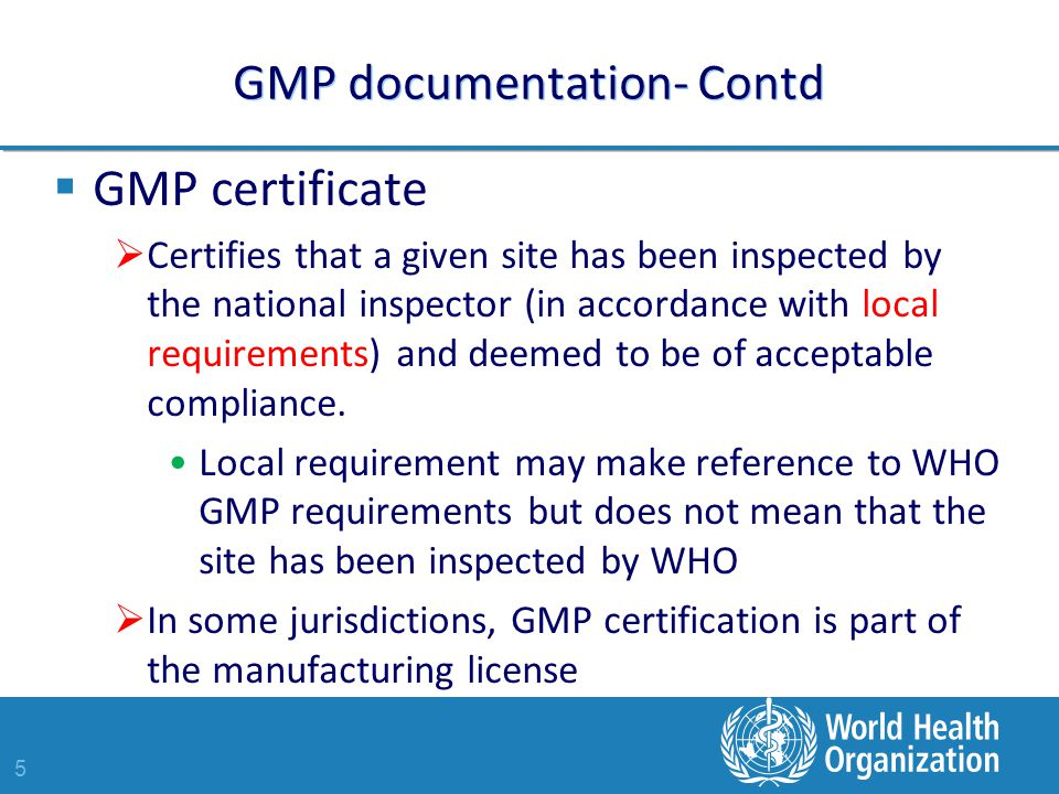 5 GMP documentation- Contd  GMP certificate  Certifies that a given site has been inspected by the national inspector (in accordance with local requirements) and deemed to be of acceptable compliance.