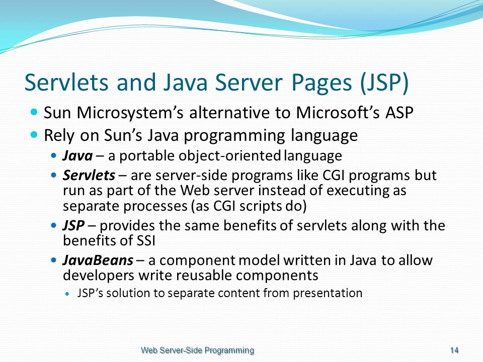 Servlets and Java Server Pages (JSP) Sun Microsystem's alternative to Microsoft's ASP Rely on Sun's Java programming language Java – a portable object-oriented language Servlets – are server-side programs like CGI programs but run as part of the Web server instead of executing as separate processes (as CGI scripts do) JSP – provides the same benefits of servlets along with the benefits of SSI JavaBeans – a component model written in Java to allow developers write reusable components JSP's solution to separate content from presentation Web Server-Side Programming14