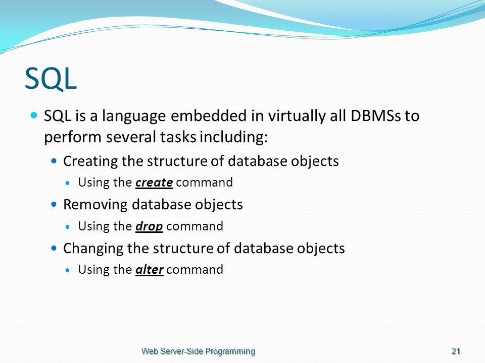 SQL SQL is a language embedded in virtually all DBMSs to perform several tasks including: Creating the structure of database objects Using the create command Removing database objects Using the drop command Changing the structure of database objects Using the alter command Web Server-Side Programming21