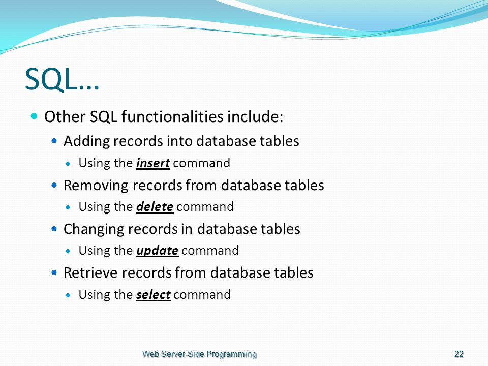 SQL… Other SQL functionalities include: Adding records into database tables Using the insert command Removing records from database tables Using the delete command Changing records in database tables Using the update command Retrieve records from database tables Using the select command Web Server-Side Programming22