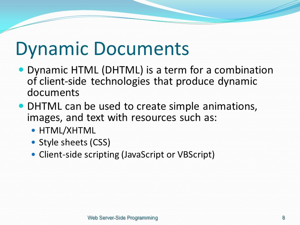 Dynamic Documents Dynamic HTML (DHTML) is a term for a combination of client-side technologies that produce dynamic documents DHTML can be used to create simple animations, images, and text with resources such as: HTML/XHTML Style sheets (CSS) Client-side scripting (JavaScript or VBScript) Web Server-Side Programming8