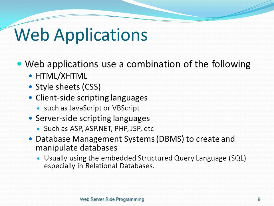 Web Applications Web applications use a combination of the following HTML/XHTML Style sheets (CSS) Client-side scripting languages such as JavaScript or VBScript Server-side scripting languages Such as ASP, ASP.NET, PHP, JSP, etc Database Management Systems (DBMS) to create and manipulate databases Usually using the embedded Structured Query Language (SQL) especially in Relational Databases.