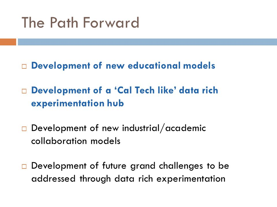 The Path Forward  Development of new educational models  Development of a 'Cal Tech like' data rich experimentation hub  Development of new industrial/academic collaboration models  Development of future grand challenges to be addressed through data rich experimentation