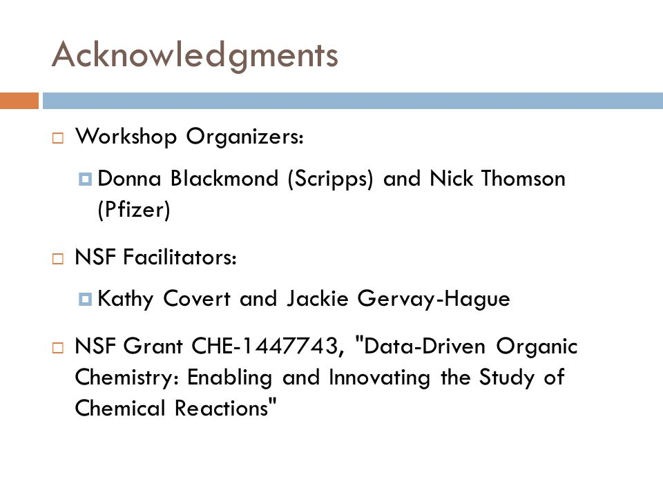 Acknowledgments  Workshop Organizers:  Donna Blackmond (Scripps) and Nick Thomson (Pfizer)  NSF Facilitators:  Kathy Covert and Jackie Gervay-Hague  NSF Grant CHE , Data-Driven Organic Chemistry: Enabling and Innovating the Study of Chemical Reactions