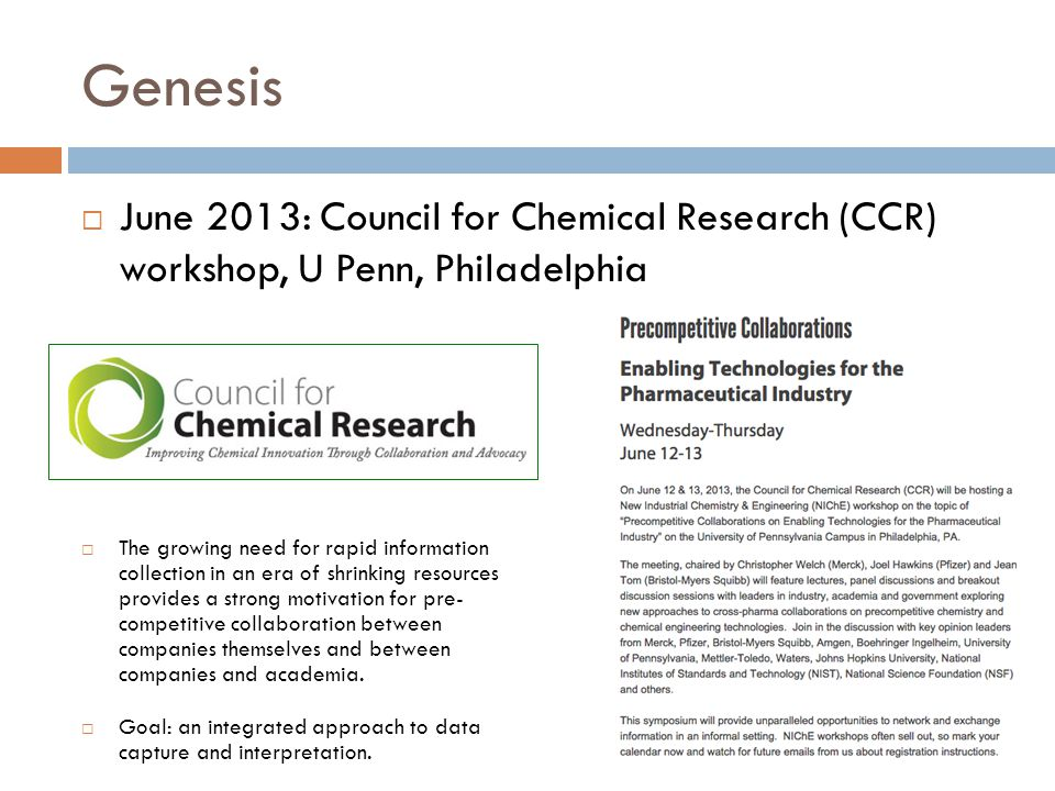 Genesis  June 2013: Council for Chemical Research (CCR) workshop, U Penn, Philadelphia  The growing need for rapid information collection in an era of shrinking resources provides a strong motivation for pre- competitive collaboration between companies themselves and between companies and academia.