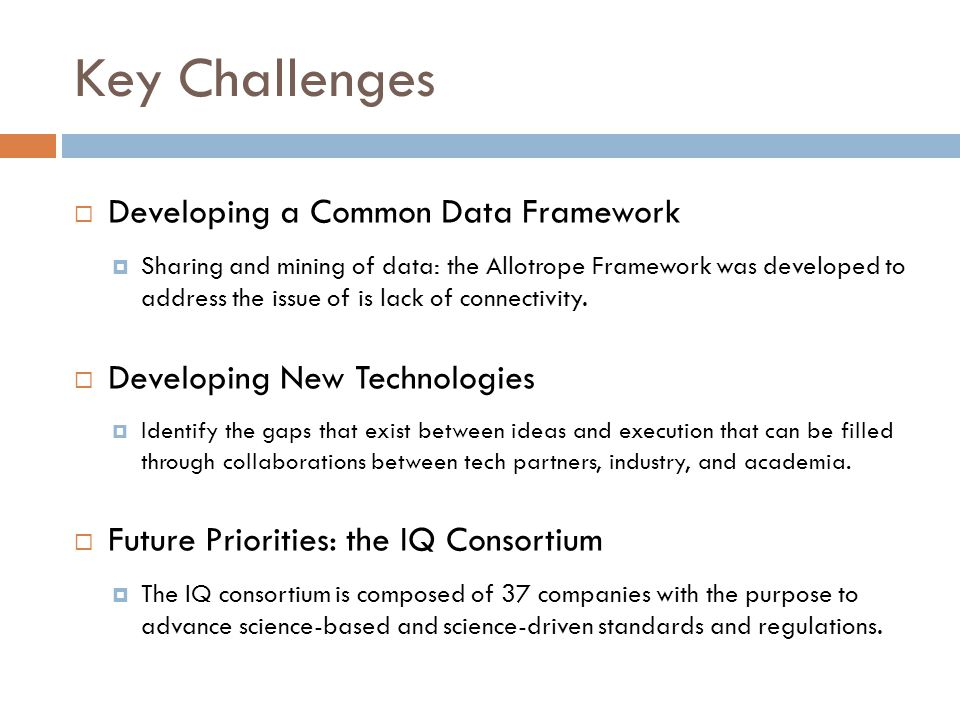 Key Challenges  Developing a Common Data Framework  Sharing and mining of data: the Allotrope Framework was developed to address the issue of is lack of connectivity.