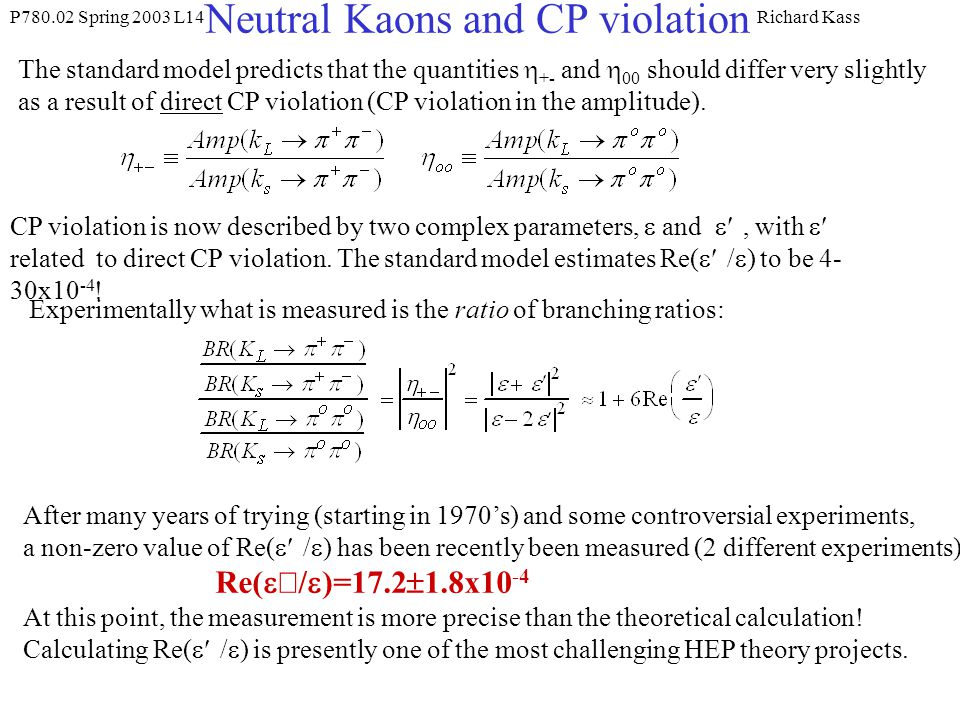 P Spring 2003 L14Richard Kass Neutral Kaons and CP violation The standard model predicts that the quantities  +- and  00 should differ very slightly as a result of direct CP violation (CP violation in the amplitude).