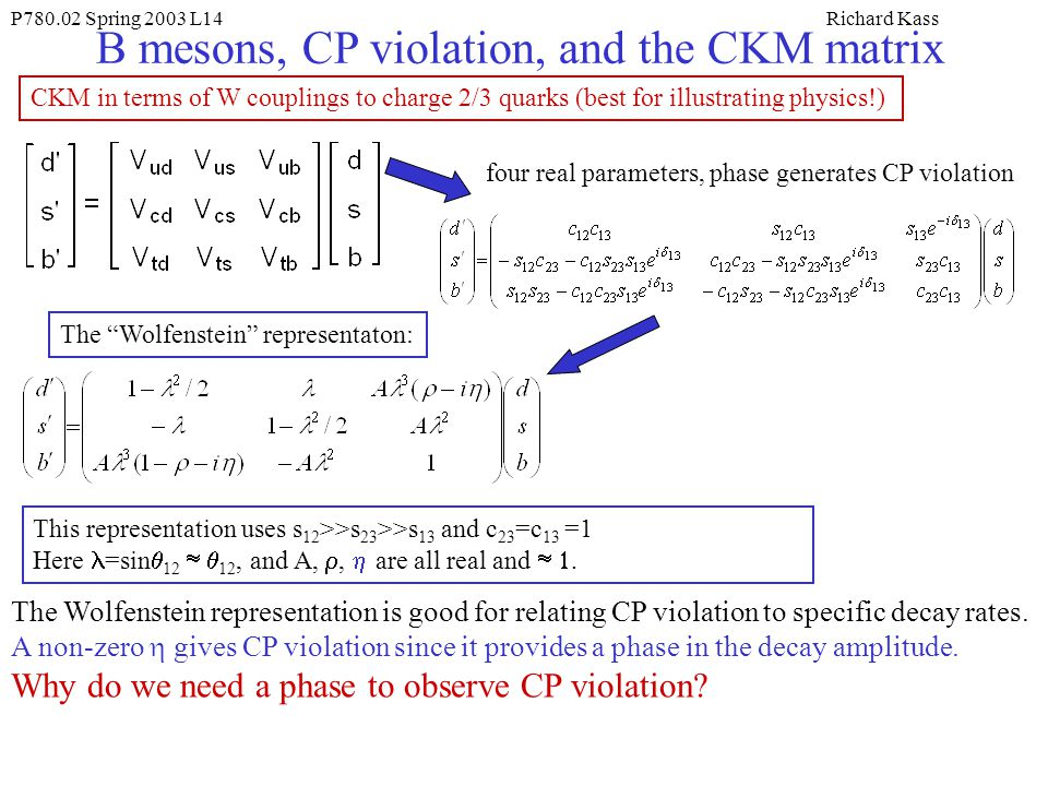 P Spring 2003 L14Richard Kass B mesons, CP violation, and the CKM matrix CKM in terms of W couplings to charge 2/3 quarks (best for illustrating physics!) This representation uses s 12 >>s 23 >>s 13 and c 23 =c 13 =1 Here =sin  12  12, and A, ,  are all real and .