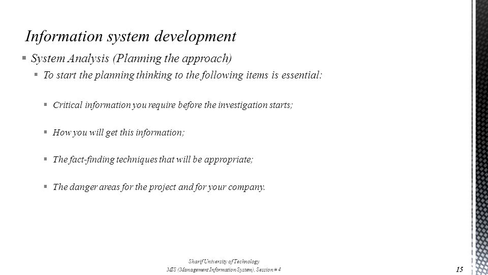  System Analysis (Planning the approach)  To start the planning thinking to the following items is essential:  Critical information you require before the investigation starts;  How you will get this information;  The fact-finding techniques that will be appropriate;  The danger areas for the project and for your company.