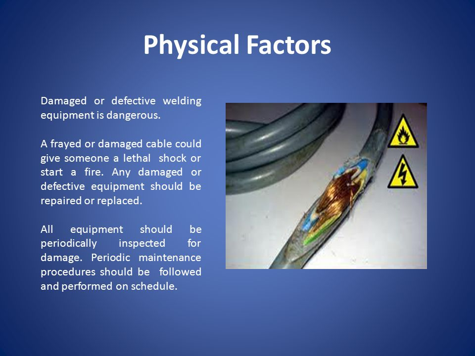 Physical Factors Damaged or defective welding equipment is dangerous.