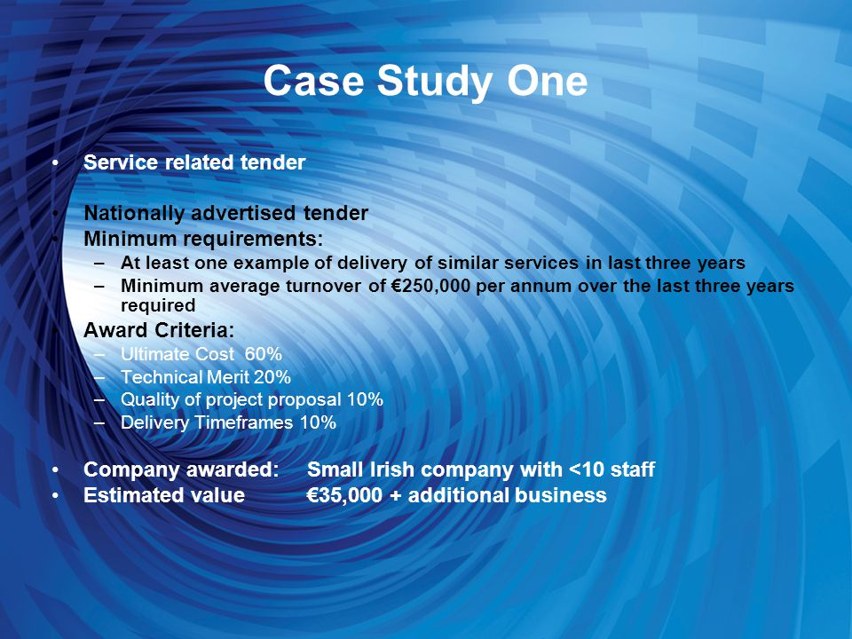 Case Study One Service related tender Nationally advertised tender Minimum requirements: –At least one example of delivery of similar services in last three years –Minimum average turnover of €250,000 per annum over the last three years required Award Criteria: –Ultimate Cost 60% –Technical Merit 20% –Quality of project proposal 10% –Delivery Timeframes 10% Company awarded:Small Irish company with <10 staff Estimated value€35,000 + additional business