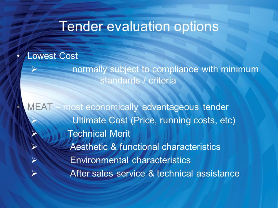 Tender evaluation options Lowest Cost  normally subject to compliance with minimum standards / criteria MEAT – most economically advantageous tender  Ultimate Cost (Price, running costs, etc)  Technical Merit  Aesthetic & functional characteristics  Environmental characteristics  After sales service & technical assistance